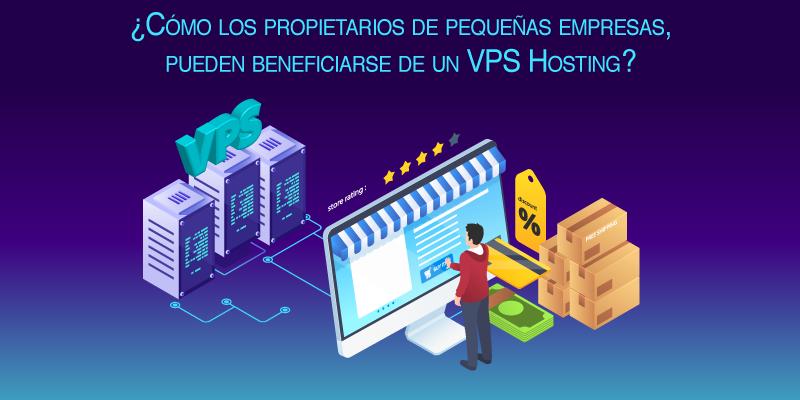 ¿Cómo los propietarios de pequeñas empresas, pueden beneficiarse de un VPS Hosting?